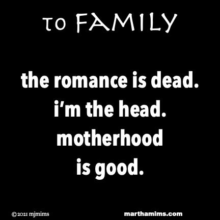 to Family   the romance is dead. i'm the head. motherhood is good.