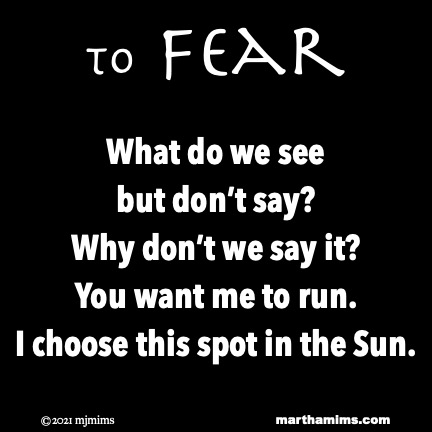 to Fear  What do we see but don't say? Why don't we say it? You want me to run. I choose this spot in the Sun.