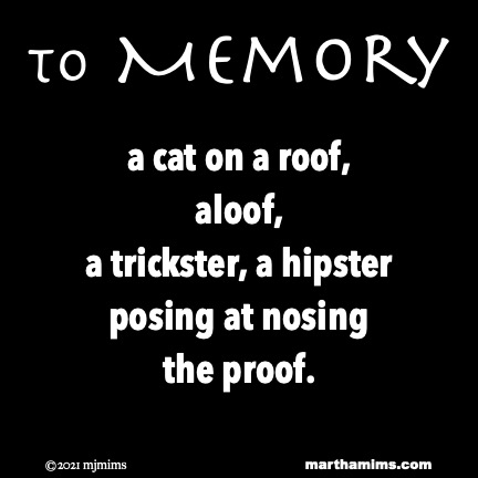 to Memory  a cat on a roof, aloof, a trickster, a hipster posing at nosing the proof.