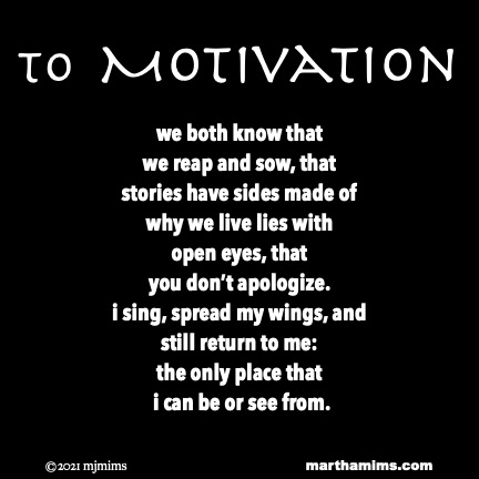 to Motivation  we both know that we reap and sow, that stories have sides made of why we live lies with open eyes, that you don't apologize. i sing, spread my wings, and  still return to me: the only place that  i can be or see from.