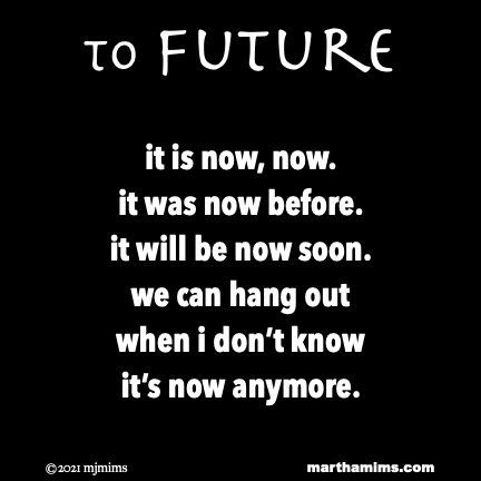 to future  it is now, now. it was now before. it will be now soon. we can hang out when i don't know it's now anymore.