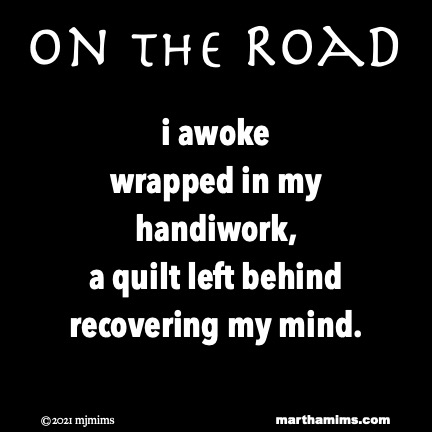 On the Road  i awoke wrapped in my handiwork, a quilt left behind recovering my mind.
