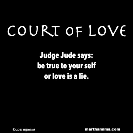 Court of Love  Judge Jude says: be true to your self or love is a lie.