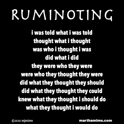 Ruminoting  i was told what i was told  thought what i thought was who i thought i was did what i did they were who they were were who they thought they were did what they thought they should did what they thought they could knew what they thought i should do what they thought i would do