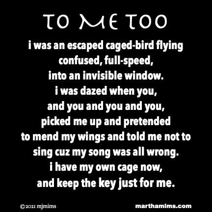 to Me Too  i was an escaped caged-bird flying confused, full-speed, into an invisible window. i was dazed when you,  and you and you and you,  picked me up and pretended  to mend my wings and told me not to  sing cuz my song was all wrong. i have my own cage now,  and keep the key just for me.