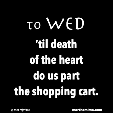 to Wed  'til death of the heart do us part the shopping cart.