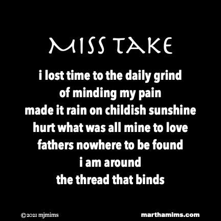 Miss Take  i lost time to the daily grind of minding my pain made it rain on childish sunshine hurt what was all mine to love fathers nowhere to be found i am around the thread that binds