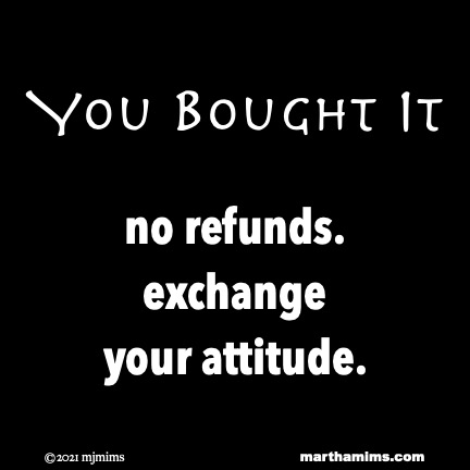 You Bought It  no refunds. exchange your attitude.