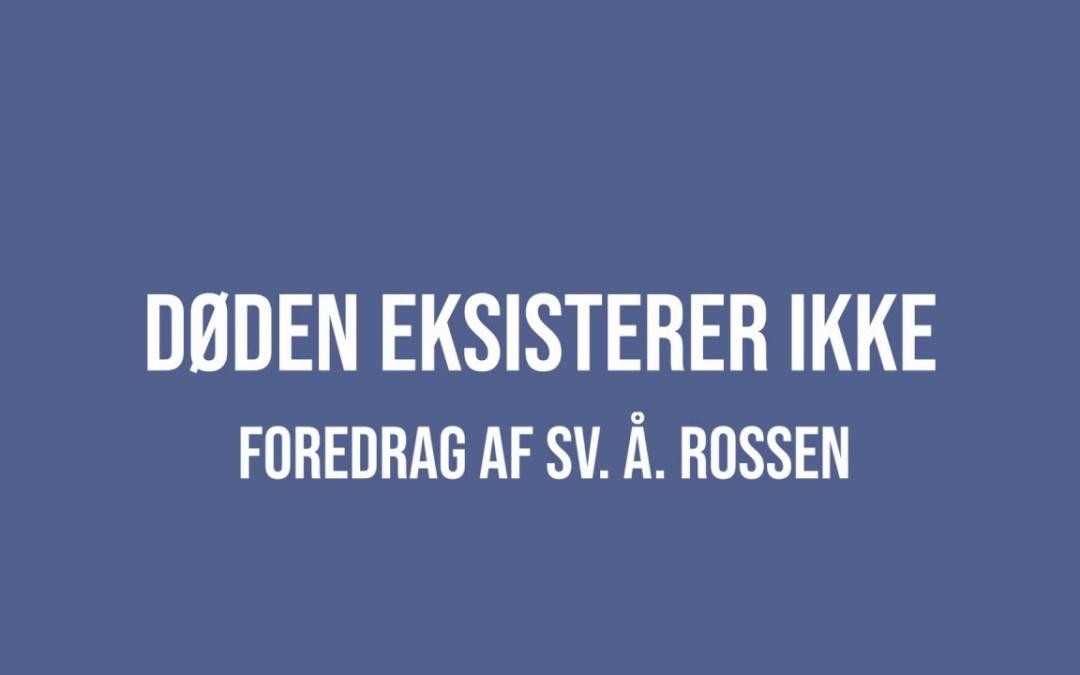 Døden eksisterer ikke – nyt foredrag af Sv. Å. Rossen på youtube