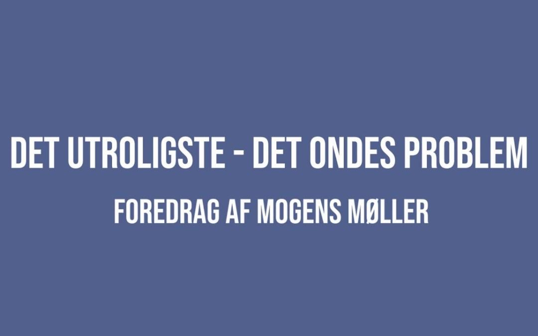 """Nyt foredrag på youtube: """"Det utroligste – det ondes problem"""" af Mogens Møller"""