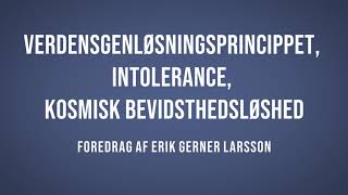 Verdensgenløsningsprincippet, intolerance, kosmisk bevidsthedsløshed – del 8 | Erik Gerner Larsson