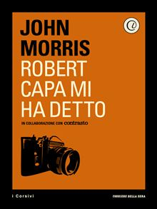 Robert capa mi ha detto John Morris corriere della sera