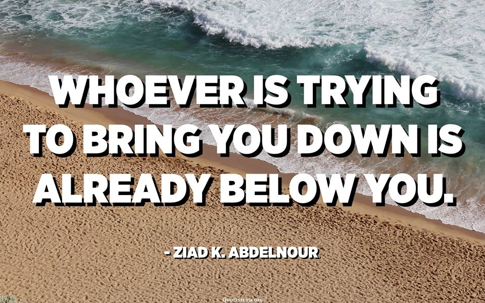 Whoever Is Trying To Pull You Down Is Always Below You.