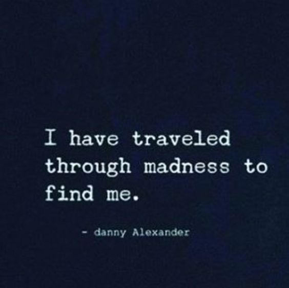 I have traveled through madness to find me