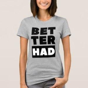 better_had_block_black_text_t_shirt-r7f3905820c994ac2a185d59defa65f61_bugts_1024