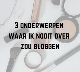 3 onderwerpen waar ik nooit over zou bloggen
