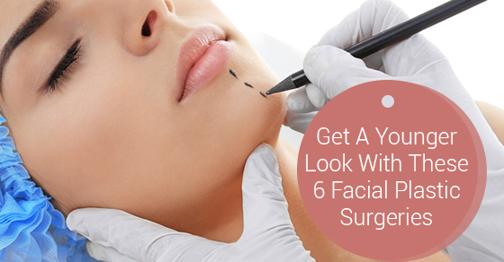 Get A Younger Look With These 6 Facial Plastic Surgeries