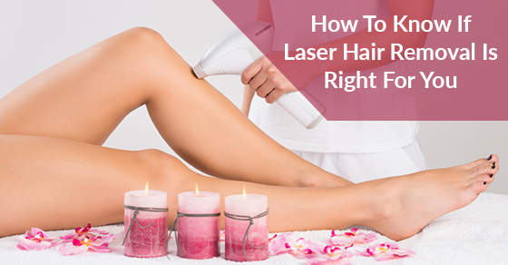 How To Know If Laser Hair Removal Is Right For You