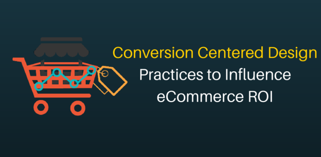Conversion Centered Design Practices to Influence eCommerce ROI