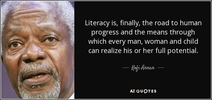 """""""Literacy is, finally, the road to human progress and the means through which every man, woman and child can realize his or her full potential."""""""