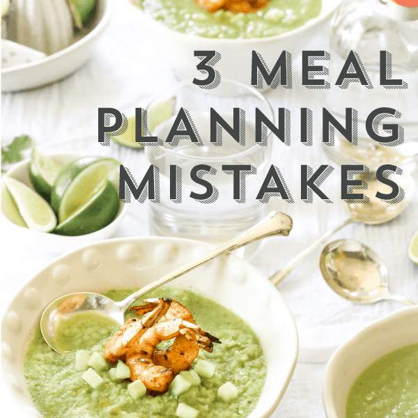 3 Meal Planning Mistakes (that are costing you time + money!)