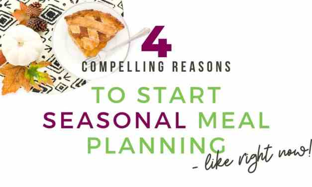 4 Compelling Reasons to Start Seasonal Meal Planning (like right now!)