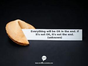 Everything will be OK in the end. If it's not OK, it's not the end. (Unknown)