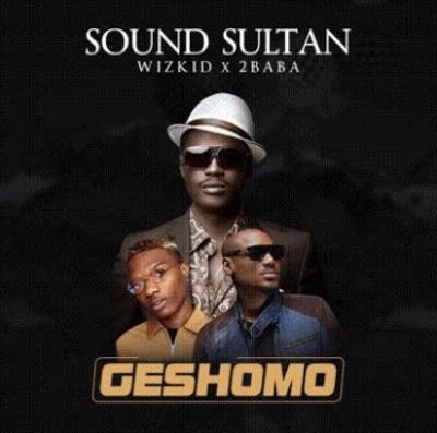 New Song: Sound Sultan – Geshomo ft. 2Baba x Wizkid