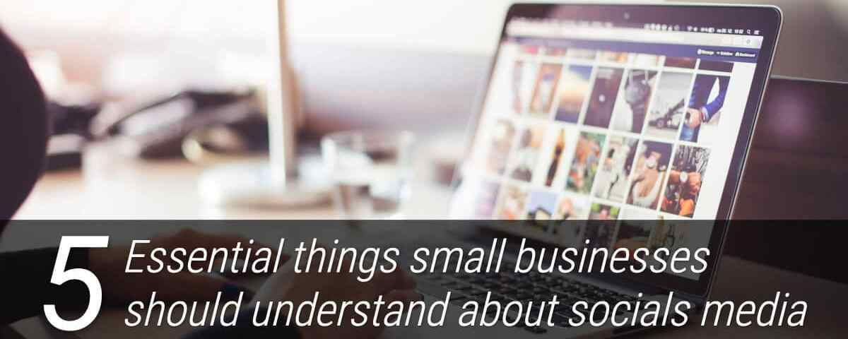 The five essential things small businesses should understand about socials media