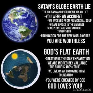 SATAN'S GLOBE EARTH LIE -THE BIG BANG AND EVOLUTION EXPLAIN LIFE -YOU WERE AN ACCIDENT WE EVOLVED FROM PRIMORDIAL SOUP -WE ARE SPECKS IN THE UNIVERSE -SOME PEOPLE ARE MORE VALUABLE THAN OTHERS -FOUNDATION FOR THE NEW WORLD ORDER YOU ARE WORTHLESS GOD'S FLAT EARTH -CREATION IS THE ONLY EXPLANATION -WE ARE INCREDIBLY VALUABLE -THE BIBLE IS 100% TRUE -WE LIVE ON AN UNMOVING FIRM FOUNDATION -YOU WERE CREATED BY GOD GOD LOVES YOU!
