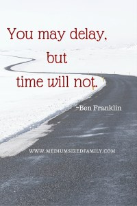 You may delay, but time will not.
