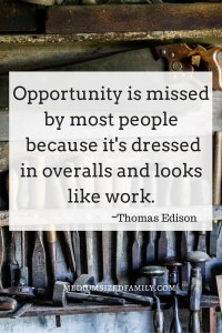 Opportunity is missed by most people because it's dressed in overalls and looks like work. Setting weekly goals to get us to our yearly goals.
