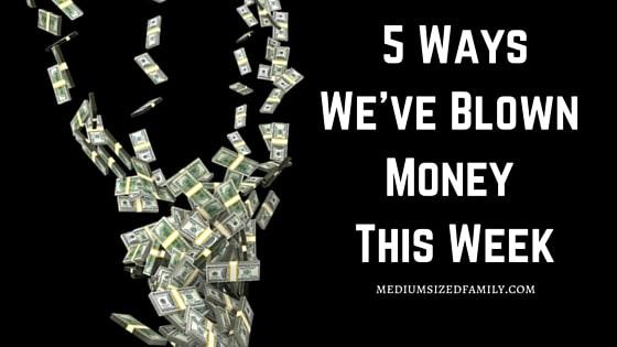 5 Ways We've Blown Money This Week