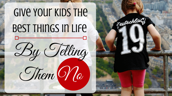 Give Your Kids The Best Things In Life By Telling Them No