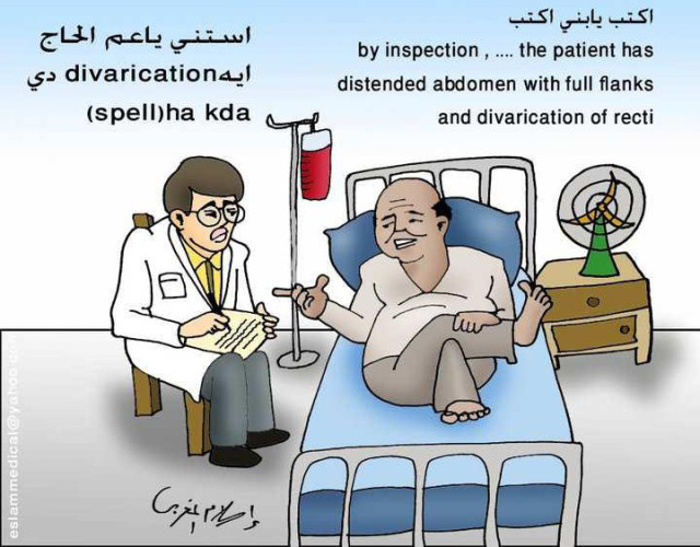 """A cartoon, distributed among medical students over social media, which highlights the interactions between them and professional patients. The cartoon was posted with the following comment: """"Everyone who was in internal medicine must have experienced this situation."""" Translation from left to right: The patient (in Arabic): """"Write son, write: 'By inspection, …. The patient has distended abdomen with full flanks and divarication of recti.'"""" The Student next to the bedside: """"Uncle, wait please: what is this divarication? Could you please spell it?"""" Courtesy: Eslam El-Maghraby. Source: Facebook, accessed on 25/06/2015."""