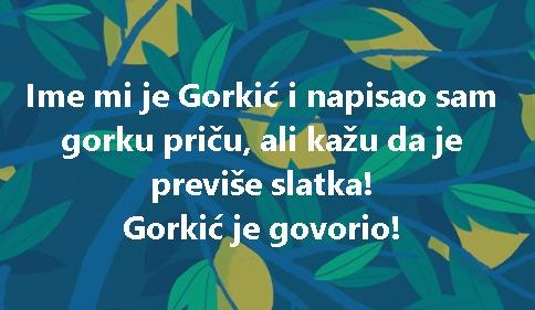 Ime mi je Gorkić i napisao sam gorku priču, ali kažu da je previše slatka! Gorkić je govorio!