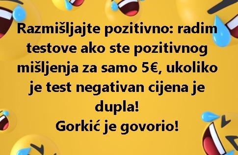 Razmišljajte pozitivno: radim testove ako ste pozitivnog mišljenja za samo 5€, ukoliko je test negativan cijena je dupla! Gorkić je govorio!