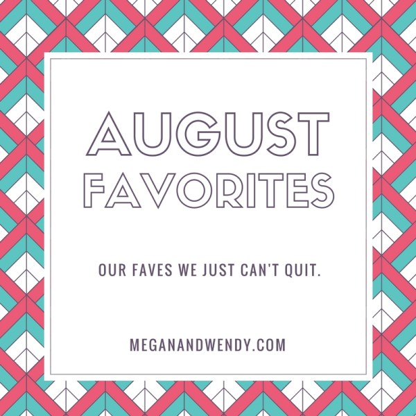 Our favorite things from August! See more at www.meganandwendy.com