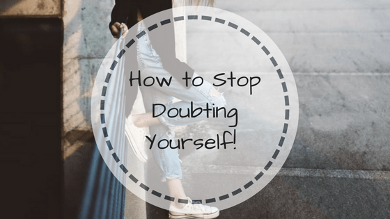 How to Stop Doubting Yourself!