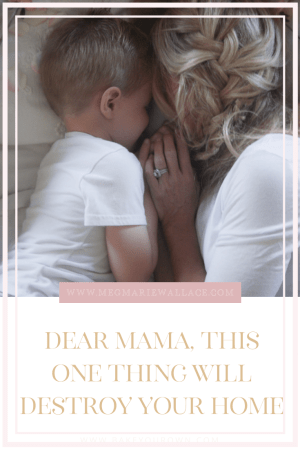 dear mama this one thing will destroy your home   meg Marie Wallace