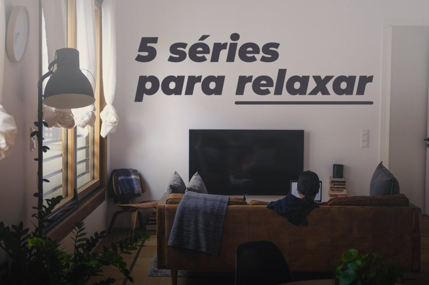 5 séries para relaxar – parte 3