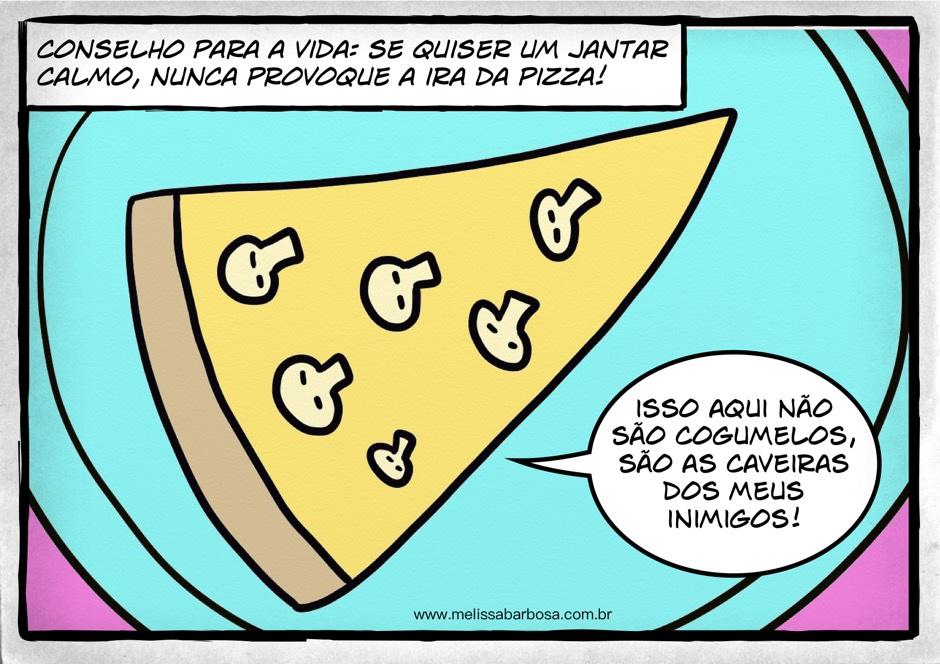 Conselho para a vida: se quiser um jantar calmo, nunca provoque a ira da pizza. Isso não são cogumelos, são as caveiras dos meus inimigos.