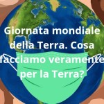 Giornata mondiale della Terra. Cosa facciamo veramente per la Terra?
