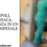 Napoli, cronaca. Violenza in un noto ospedale