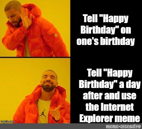 Somics Meme Tell Happy Birthday On One S Birthday Tell Happy Birthday A Day After And Use The Internet Explorer Meme Comics Meme Arsenal Com