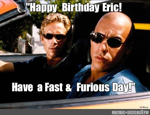 Meme Happy Birthday Eric Have A Fast Furious Day All Templates Meme Arsenal Com
