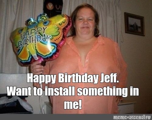 Meme Happy Birthday Jeff Want To Install Something In Me All Templates Meme Arsenal Com