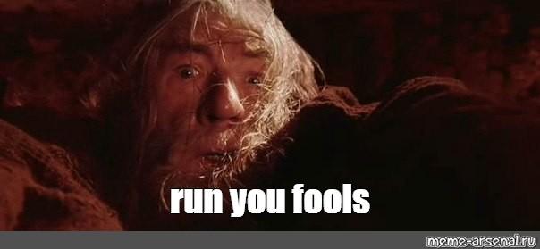 Meme Run You Fools All Templates Meme Arsenal Com