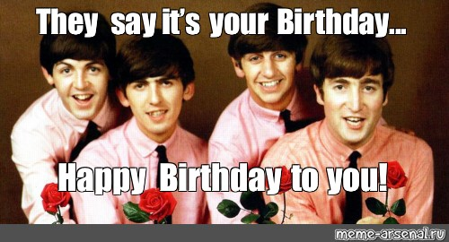 Meme They Say It S Your Birthday Happy Birthday To You All Templates Meme Arsenal Com