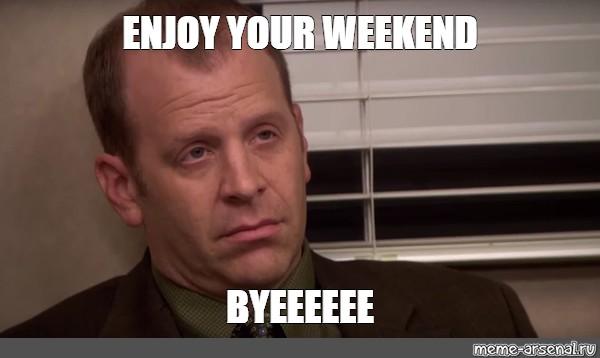 Meme Enjoy Your Weekend Byeeeeee All Templates Meme Arsenal Com